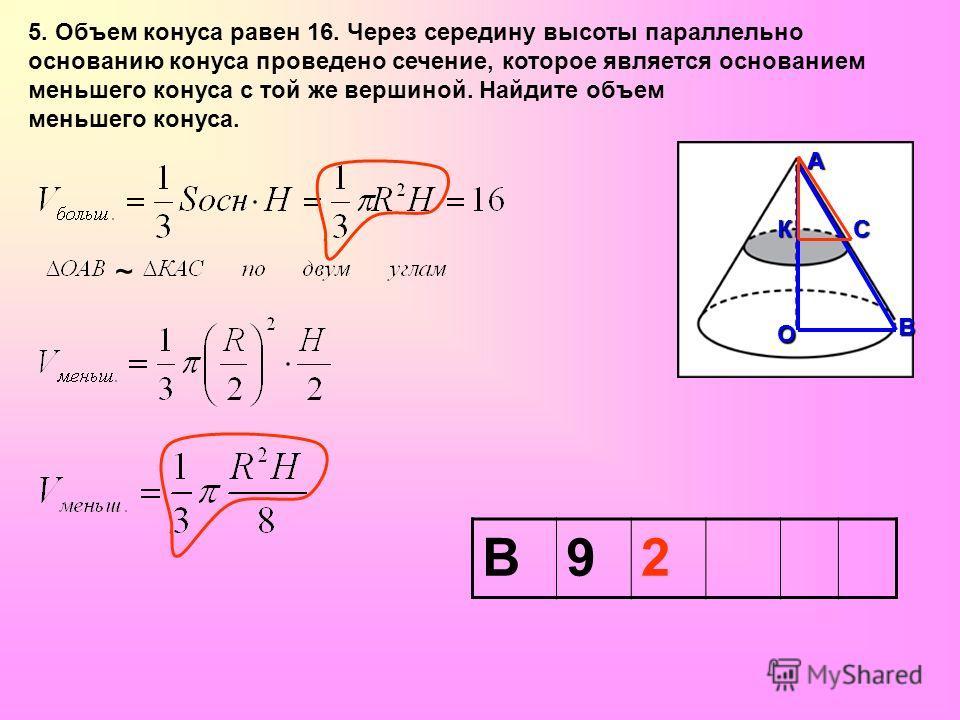 5. Объем конуса равен 16. Через середину высоты параллельно основанию конуса проведено сечение, которое является основанием меньшего конуса с той же вершиной. Найдите объем меньшего конуса. ОАВ СК ~ В92