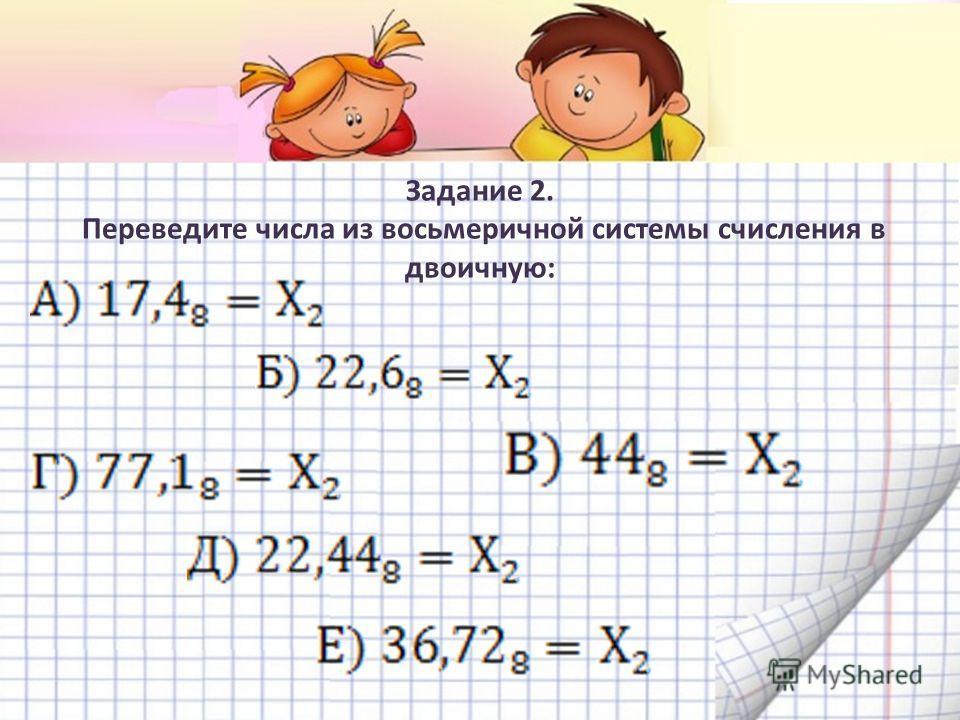Задание 2. Переведите числа из восьмеричной системы счисления в двоичную: