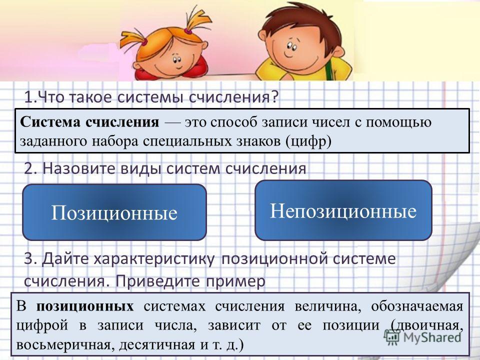 1. Что такое системы счисления? Система счисления это способ записи чисел с помощью заданного набора специальных знаков (цифр) 2. Назовите виды систем счисления Позиционные Непозиционные 3. Дайте характеристику позиционной системе счисления. Приведит