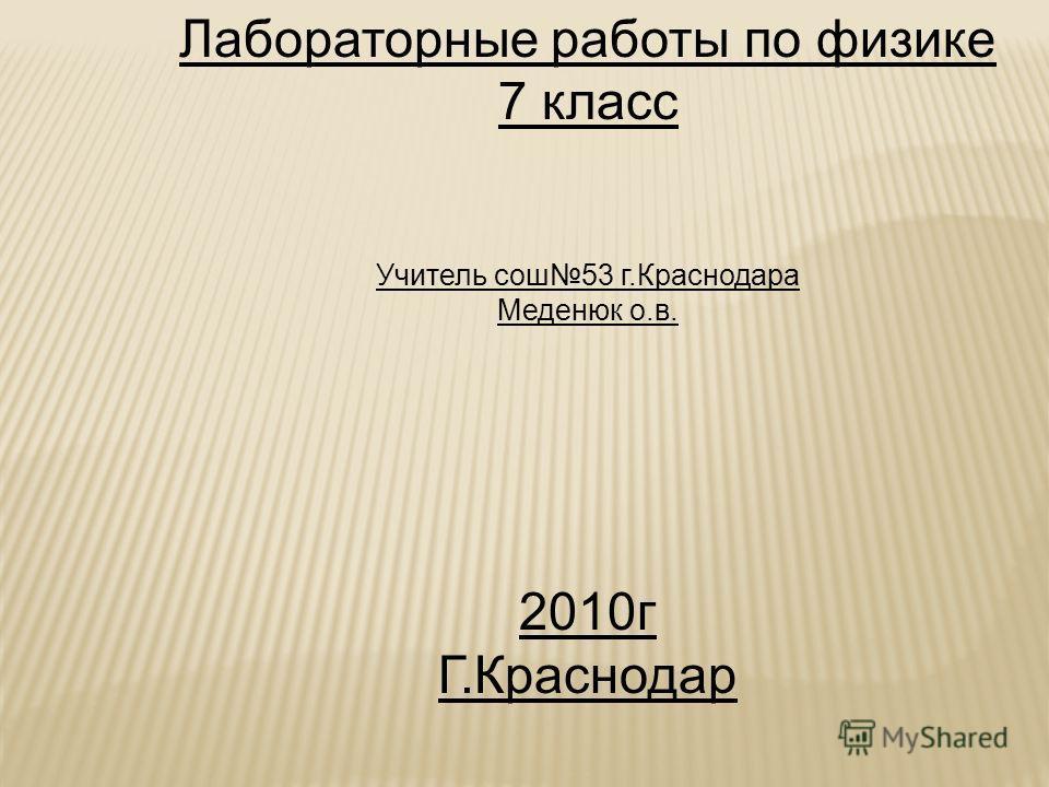 Лабораторные работы по физике 7 класс Учитель сош 53 г.Краснодара Меденюк о.в. 2010 г Г.Краснодар