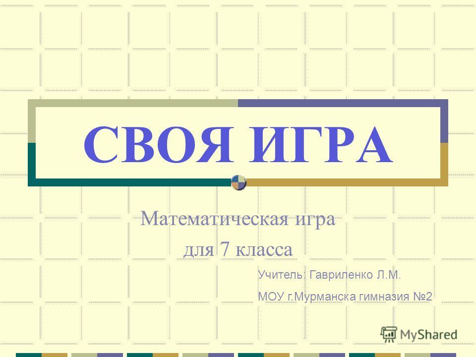 СВОЯ ИГРА Математическая игра для 7 класса Учитель: Гавриленко Л.М. МОУ г.Мурманска гимназия 2