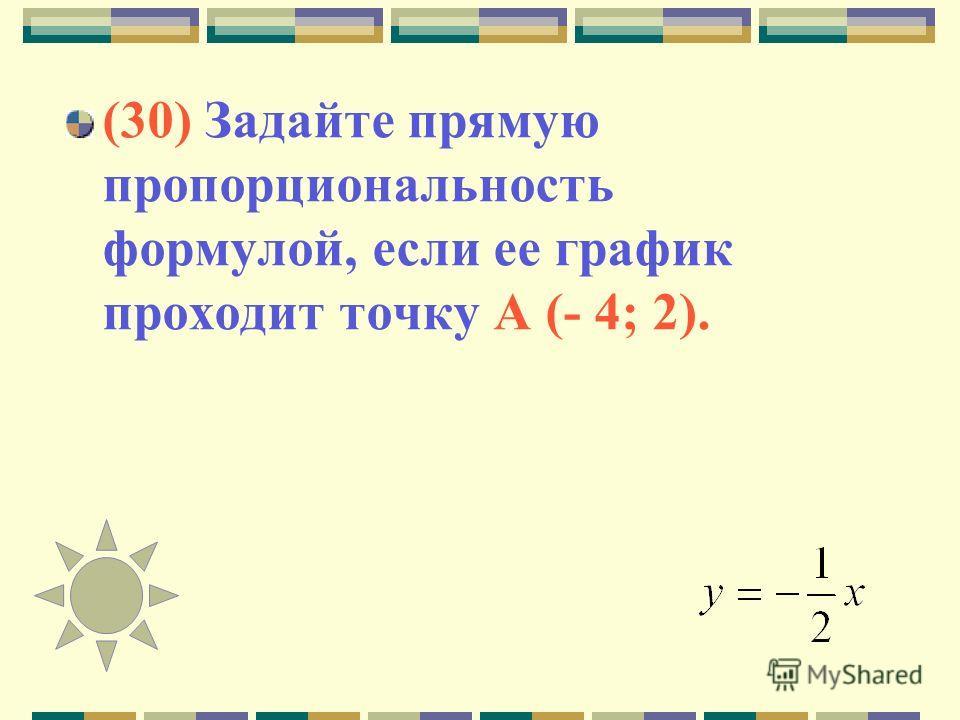 (30) Задайте прямую пропорциональность формулой, если ее график проходит точку А (- 4; 2).