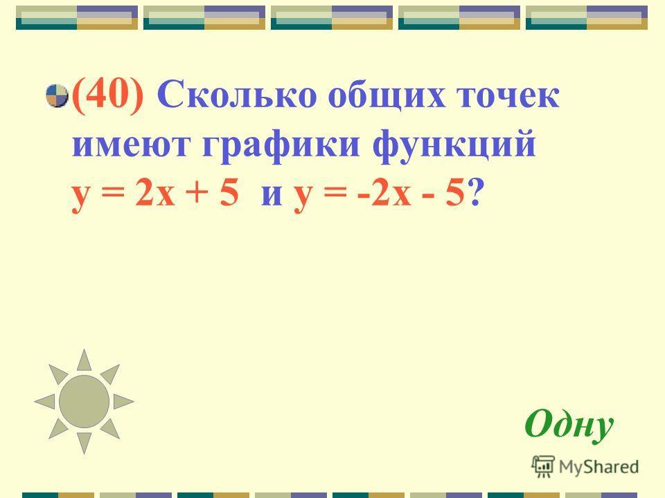 Одну (40) Сколько общих точек имеют графики функций у = 2 х + 5 и у = -2 х - 5?