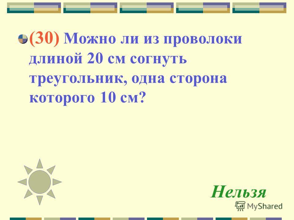 Нельзя (30) Можно ли из проволоки длиной 20 см согнуть треугольник, одна сторона которого 10 см?