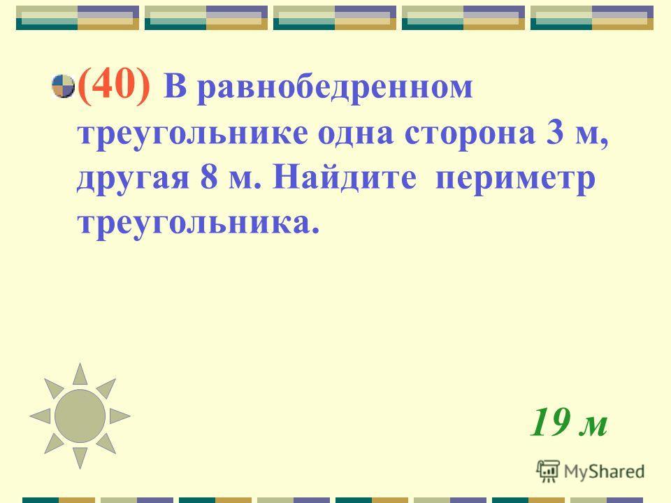 19 м (40) В равнобедренном треугольнике одна сторона 3 м, другая 8 м. Найдите периметр треугольника.