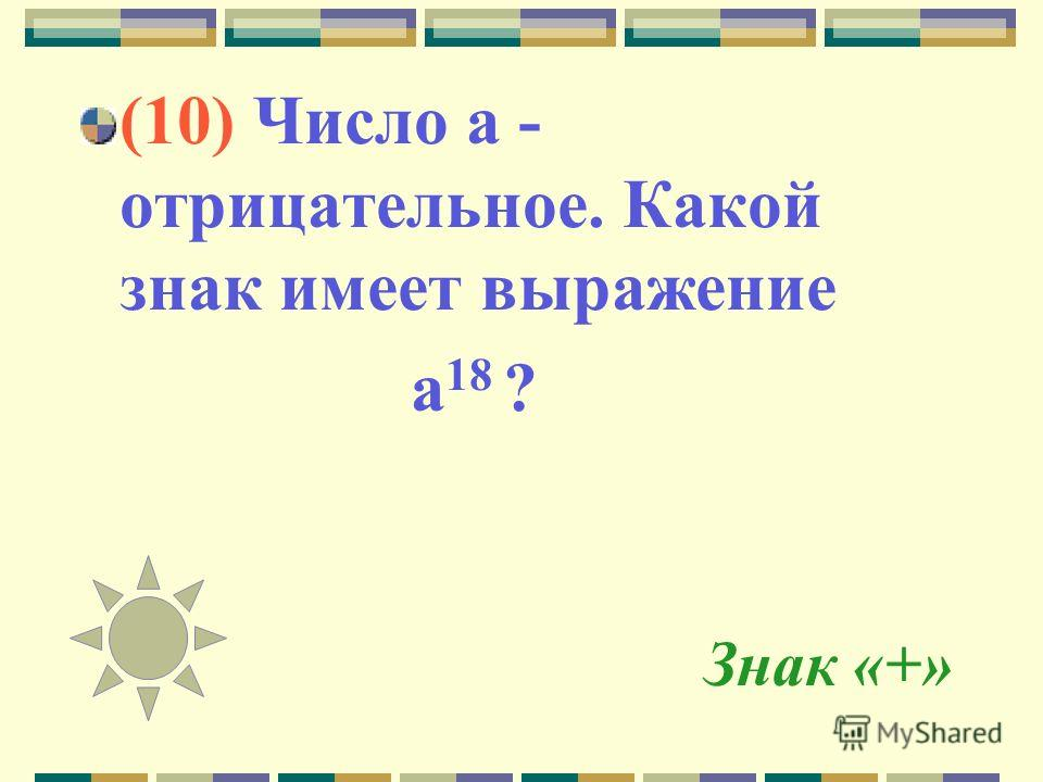 Знак «+» (10) Число а - отрицательное. Какой знак имеет выражение а 18 ?
