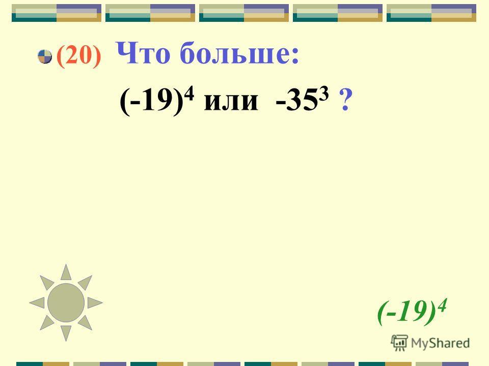 (-19) 4 (20) Что больше: (-19) 4 или -35 3 ?
