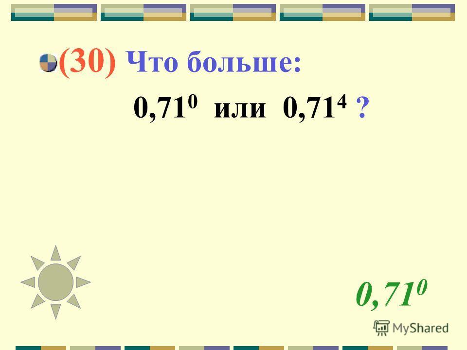 0,71 0 (30) Что больше: 0,71 0 или 0,71 4 ?