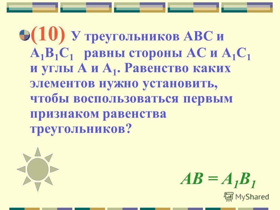 АВ = А 1 В 1 (10) У треугольников АВС и А 1 В 1 С 1 равны стороны АС и А 1 С 1 и углы А и А 1. Равенство каких элементов нужно установить, чтобы воспользоваться первым признаком равенства треугольников?