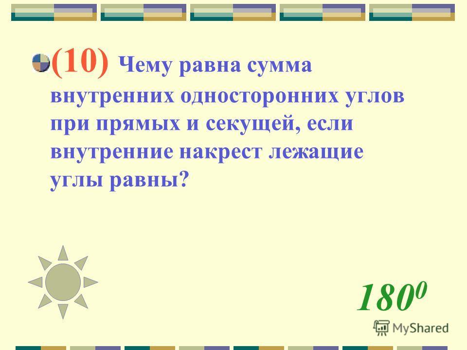 180 0 (10) Чему равна сумма внутренних односторонних углов при прямых и секущей, если внутренние накрест лежащие углы равны?