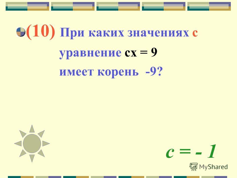 с = - 1 (10) При каких значениях с уравнение сх = 9 имеет корень -9?