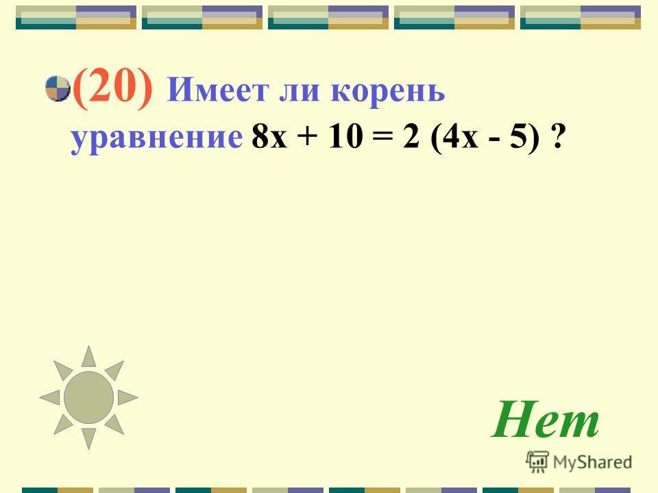 Нет (20) Имеет ли корень уравнение 8 х + 10 = 2 (4 х - 5) ?