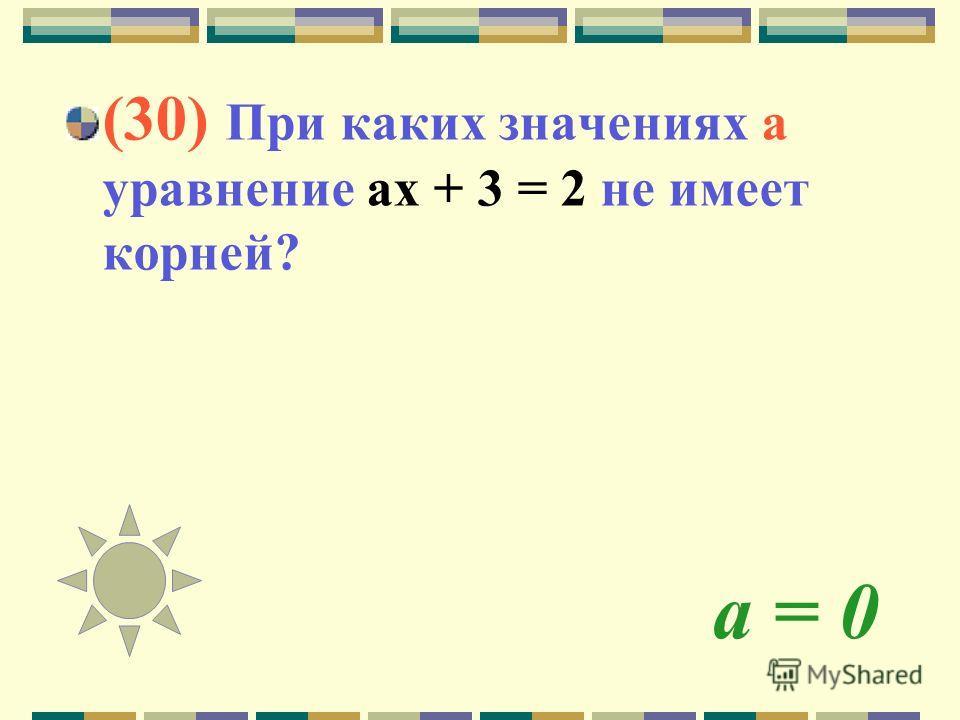 а = 0 (30) При каких значениях а уравнение ах + 3 = 2 не имеет корней?
