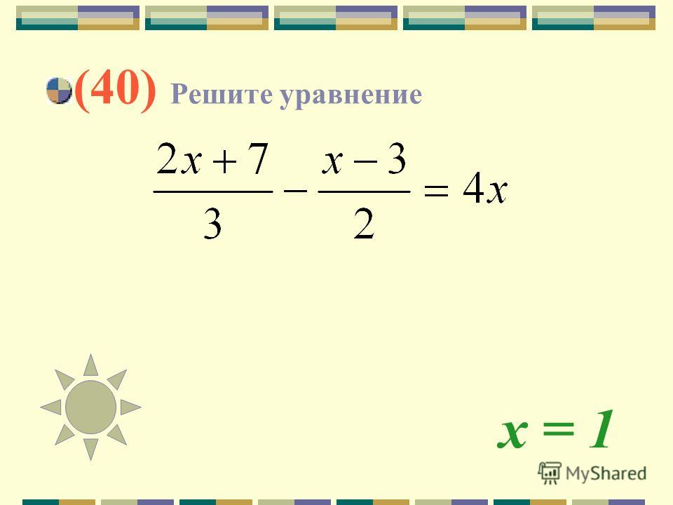 х = 1 (40) Решите уравнение