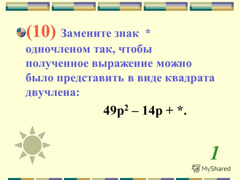 1 (10) Замените знак * одночленом так, чтобы полученное выражение можно было представить в виде квадрата двучлена: 49 р 2 – 14 р + *.