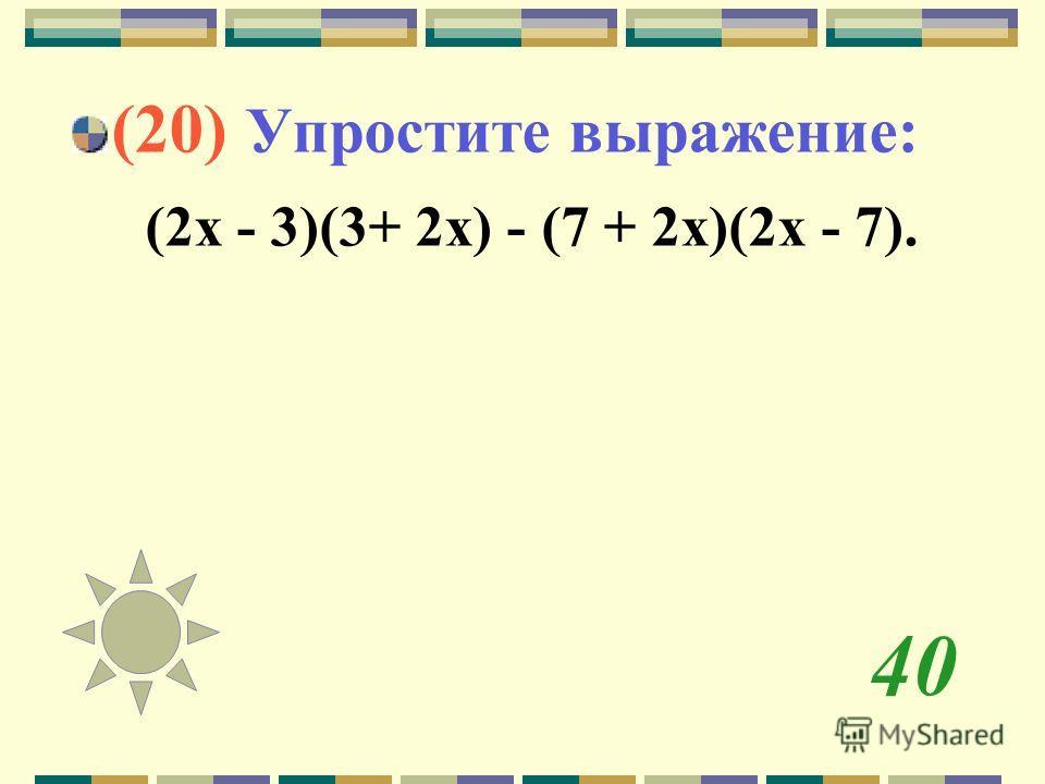 40 (20) Упростите выражение: (2 х - 3)(3+ 2 х) - (7 + 2 х)(2 х - 7).