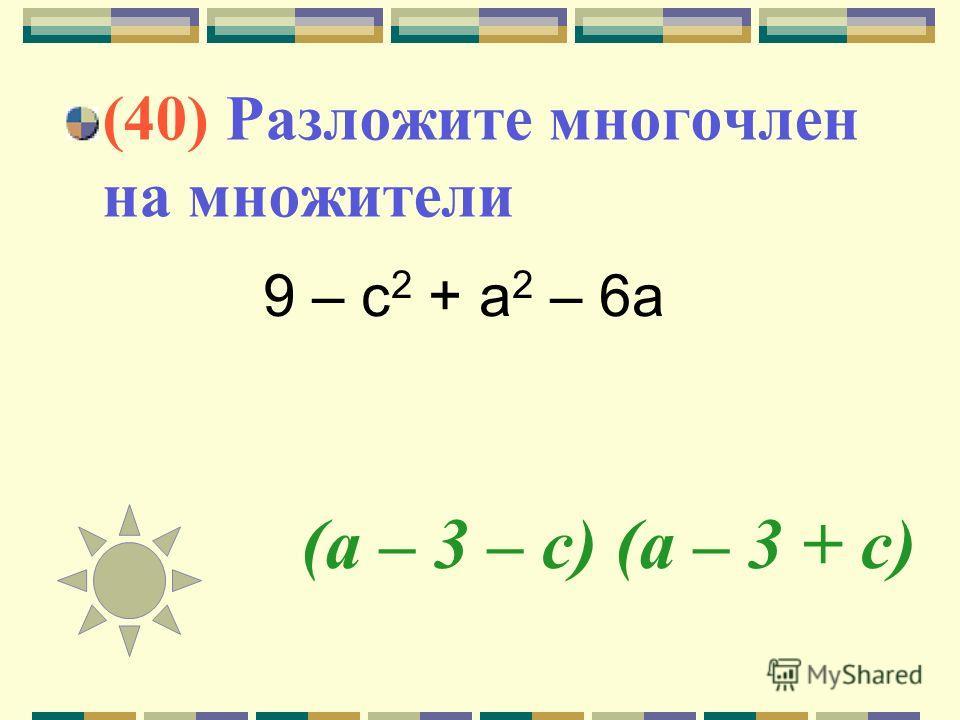 (а – 3 – с) (а – 3 + с) (40) Разложите многочлен на множители 9 – с 2 + а 2 – 6 а