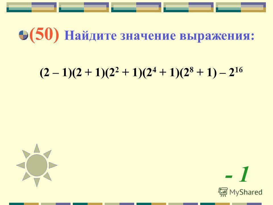 - 1 (50) Найдите значение выражения: (2 – 1)(2 + 1)(2 2 + 1)(2 4 + 1)(2 8 + 1) – 2 16