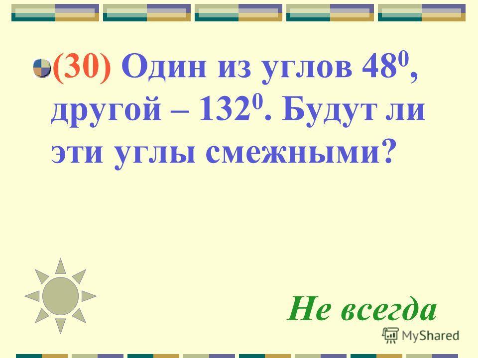 Не всегда (30) Один из углов 48 0, другой – 132 0. Будут ли эти углы смежными?