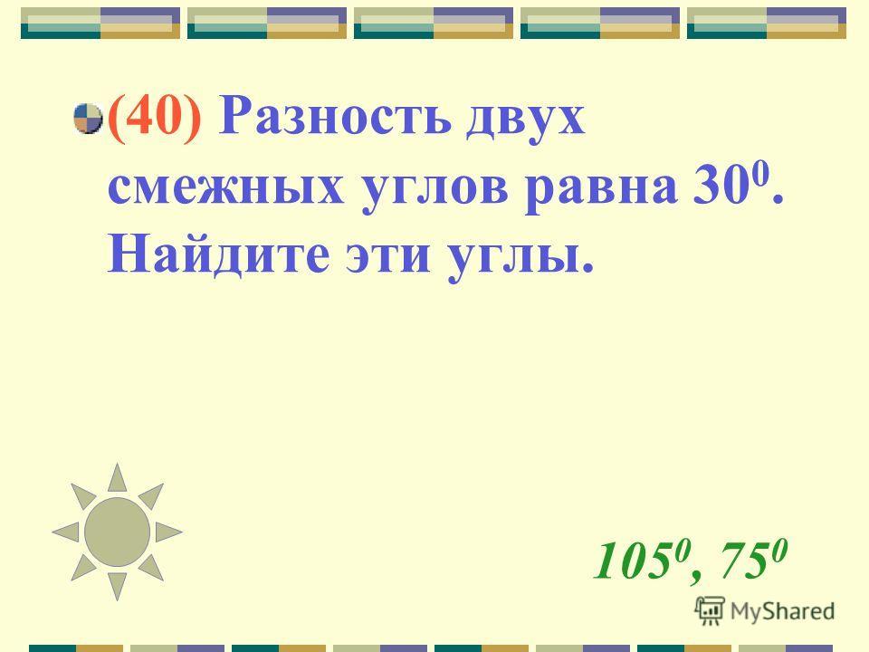 105 0, 75 0 (40) Разность двух смежных углов равна 30 0. Найдите эти углы.