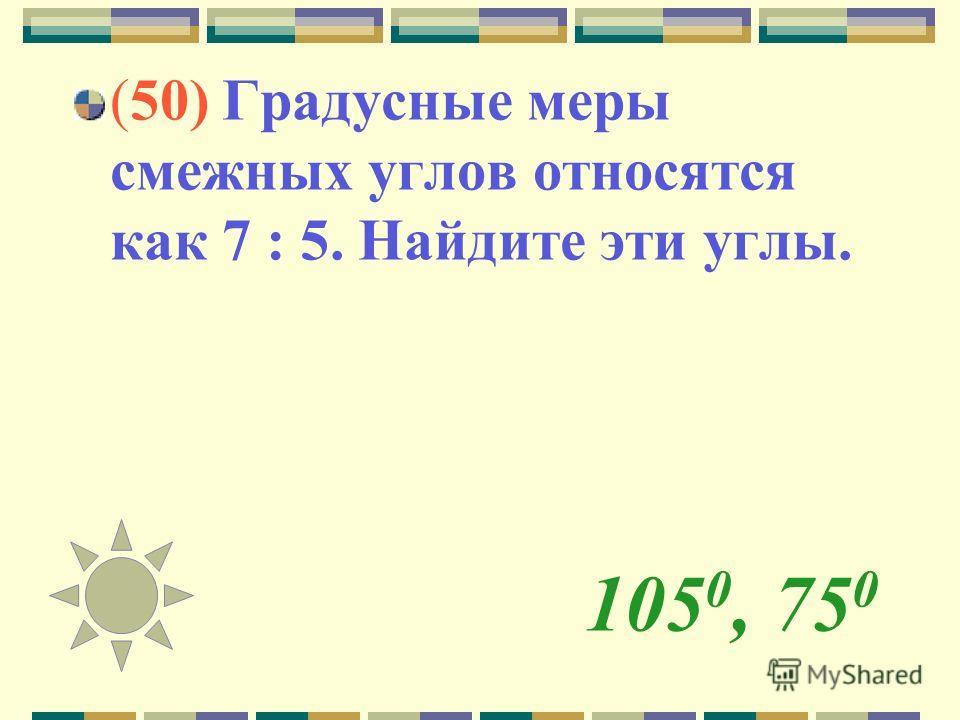 105 0, 75 0 (50) Градусные меры смежных углов относятся как 7 : 5. Найдите эти углы.