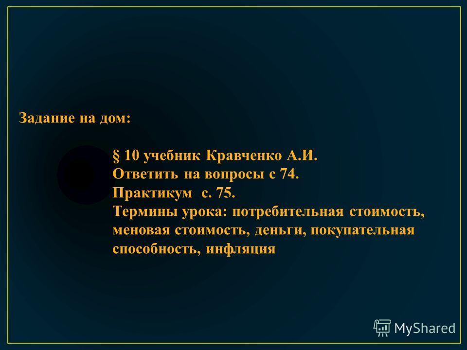 Задание на дом: § 10 учебник Кравченко А.И. Ответить на вопросы с 74. Практикум с. 75. Термины урока: потребительная стоимость, меновая стоимость, деньги, покупательная способность, инфляция
