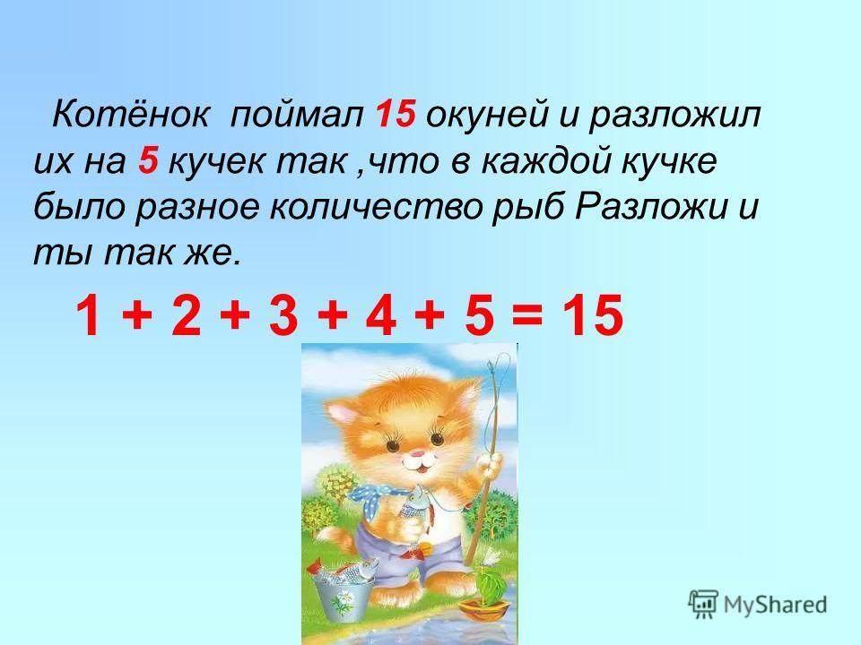 Котёнок поймал 15 окуней и разложил их на 5 кучек так,что в каждой кучке было разное количество рыб Разложи и ты так же. 1 + 2 + 3 + 4 + 5 = 15