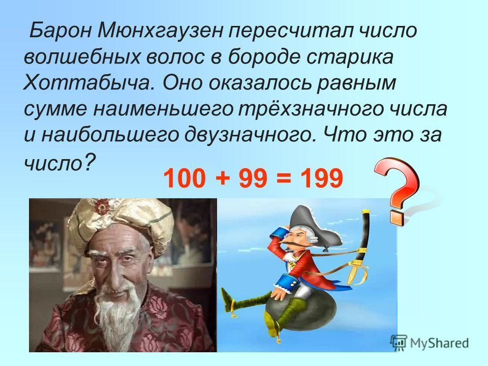 Барон Мюнхгаузен пересчитал число волшебных волос в бороде старика Хоттабыча. Оно оказалось равным сумме наименьшего трёхзначного числа и наибольшего двузначного. Что это за число ? 100 + 99 = 199