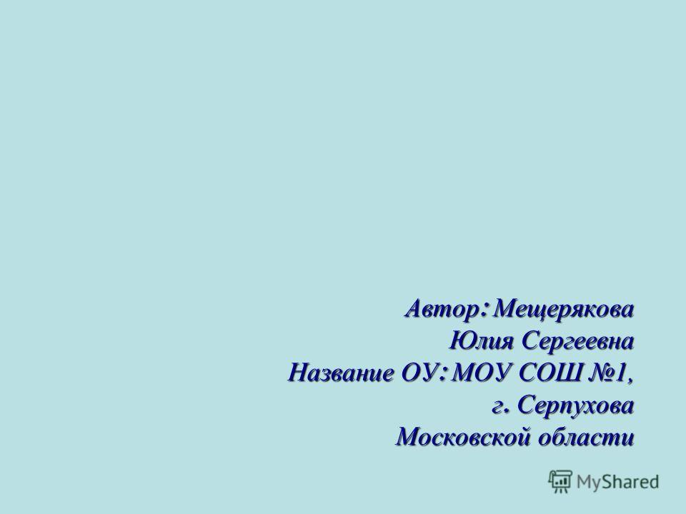 Автор : Мещерякова Юлия Сергеевна Название ОУ : МОУ СОШ 1, г. Серпухова Московской области