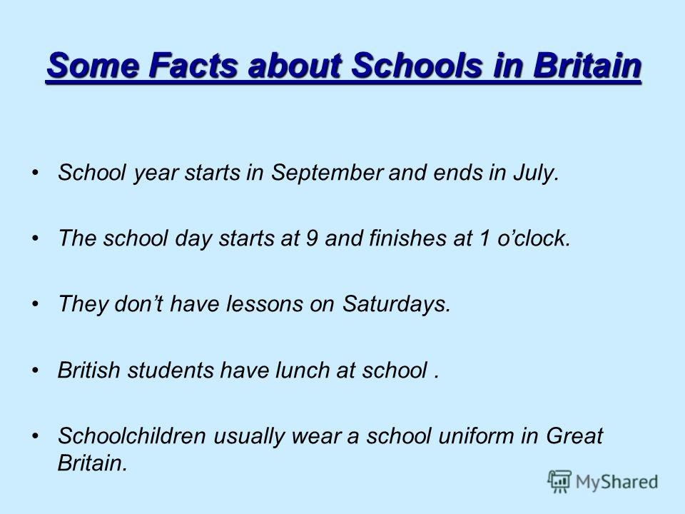 Some Facts about Schools in Britain School year starts in September and ends in July. The school day starts at 9 and finishes at 1 oclock. They dont have lessons on Saturdays. British students have lunch at school. Schoolchildren usually wear a schoo
