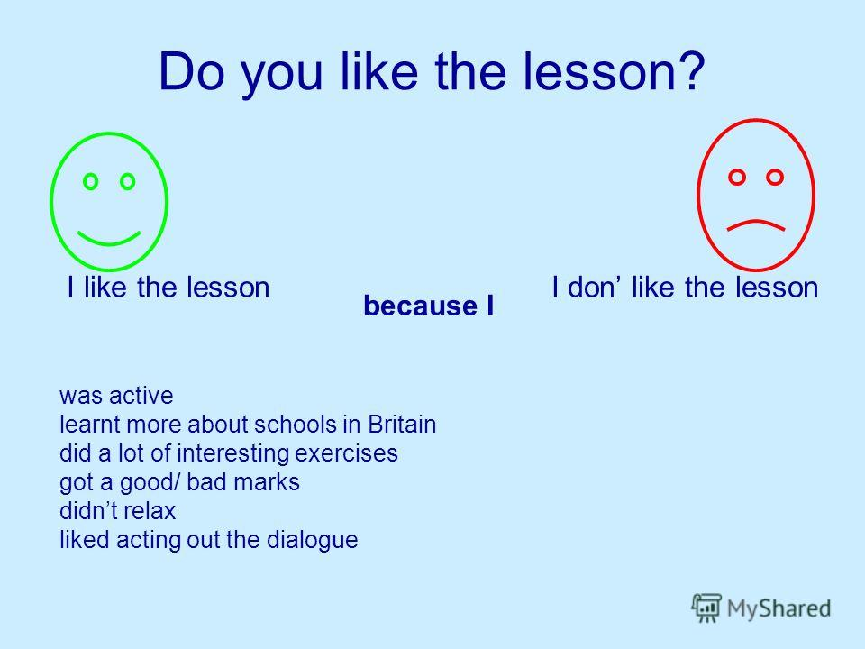 Do you like the lesson? I like the lesson I don like the lesson because I was active learnt more about schools in Britain did a lot of interesting exercises got a good/ bad marks didnt relax liked acting out the dialogue