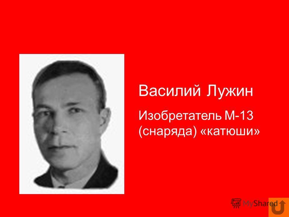 Василий Лужин Изобретатель М-13 (снаряда) «катюши»