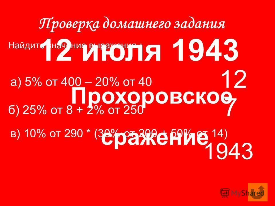 Проверка домашнего задания Найдите значение выражения : а) 5% от 400 – 20% от 40 б) 25% от 8 + 2% от 250 в) 10% от 290 * (30% от 200 + 50% от 14) 12 7 1943 12 июля 1943 Прохоровское сражение