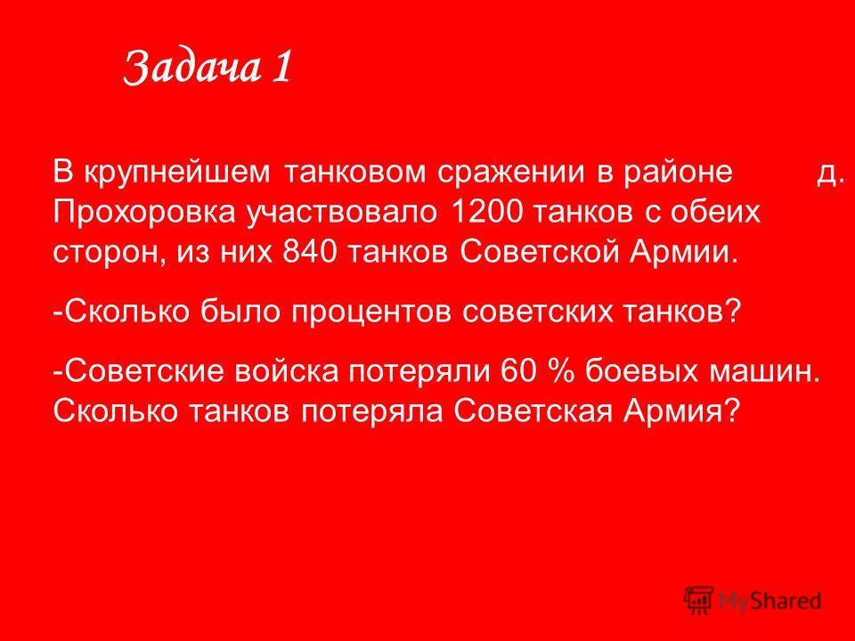 Задача 1 В крупнейшем танковом сражении в районе д. Прохоровка участвовало 1200 танков с обеих сторон, из них 840 танков Советской Армии. -Сколько было процентов советских танков? -Советские войска потеряли 60 % боевых машин. Сколько танков потеряла