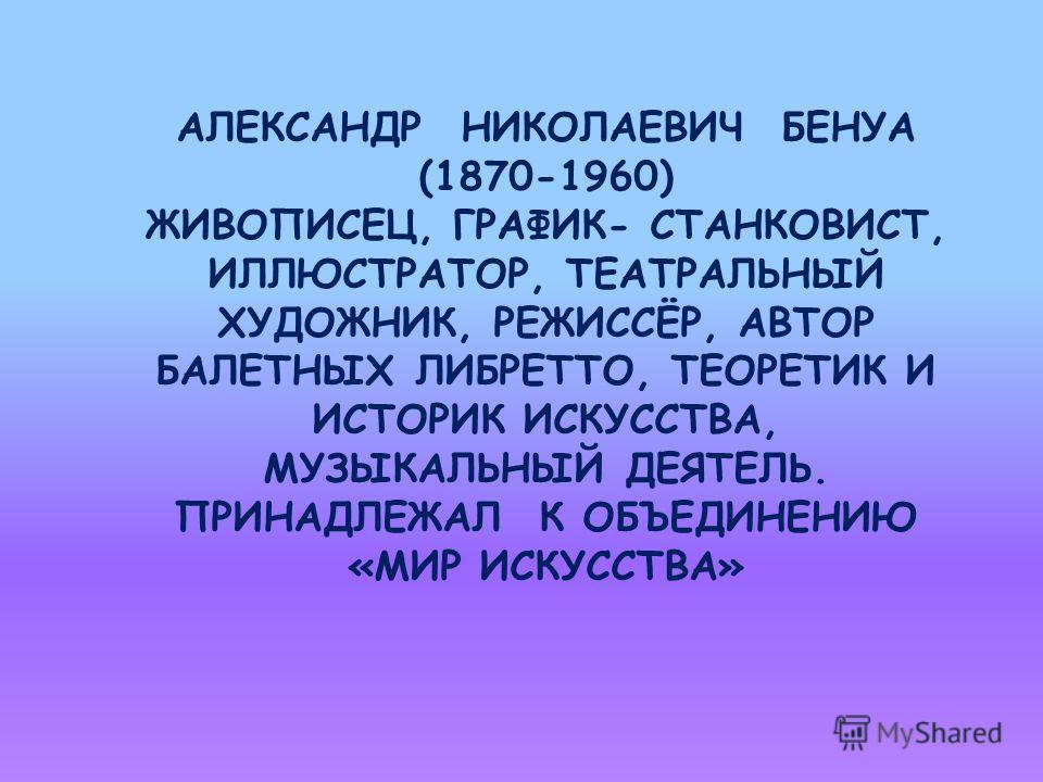 АЛЕКСАНДР НИКОЛАЕВИЧ БЕНУА (1870-1960) ЖИВОПИСЕЦ, ГРАФИК- СТАНКОВИСТ, ИЛЛЮСТРАТОР, ТЕАТРАЛЬНЫЙ ХУДОЖНИК, РЕЖИССЁР, АВТОР БАЛЕТНЫХ ЛИБРЕТТО, ТЕОРЕТИК И ИСТОРИК ИСКУССТВА, МУЗЫКАЛЬНЫЙ ДЕЯТЕЛЬ. ПРИНАДЛЕЖАЛ К ОБЪЕДИНЕНИЮ «МИР ИСКУССТВА»