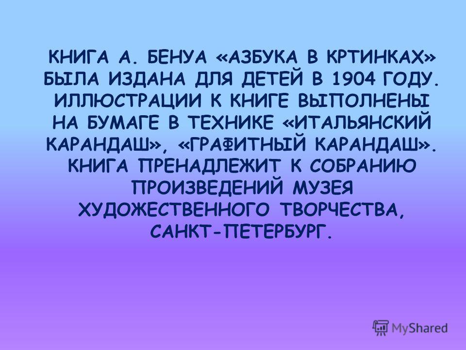 КНИГА А. БЕНУА «АЗБУКА В КРТИНКАХ» БЫЛА ИЗДАНА ДЛЯ ДЕТЕЙ В 1904 ГОДУ. ИЛЛЮСТРАЦИИ К КНИГЕ ВЫПОЛНЕНЫ НА БУМАГЕ В ТЕХНИКЕ «ИТАЛЬЯНСКИЙ КАРАНДАШ», «ГРАФИТНЫЙ КАРАНДАШ». КНИГА ПРЕНАДЛЕЖИТ К СОБРАНИЮ ПРОИЗВЕДЕНИЙ МУЗЕЯ ХУДОЖЕСТВЕННОГО ТВОРЧЕСТВА, САНКТ-ПЕ