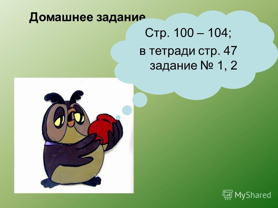 Домашнее задание Стр. 100 – 104; в тетради стр. 47 задание 1, 2