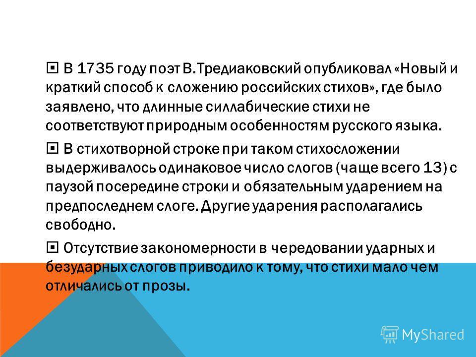 В 1735 году поэт В.Тредиаковский опубликовал «Новый и краткий способ к сложению российских стихов», где было заявлено, что длинные силлабические стихи не соответствуют природным особенностям русского языка. В стихотворной строке при таком стихосложен