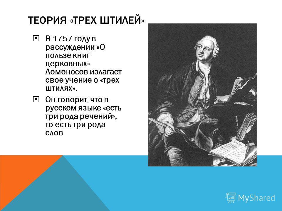 В 1757 году в рассуждении «О пользе книг церковных» Ломоносов излагает свое учение о «трех штилях». Он говорит, что в русском языке «есть три рода речений», то есть три рода слов ТЕОРИЯ «ТРЕХ ШТИЛЕЙ»