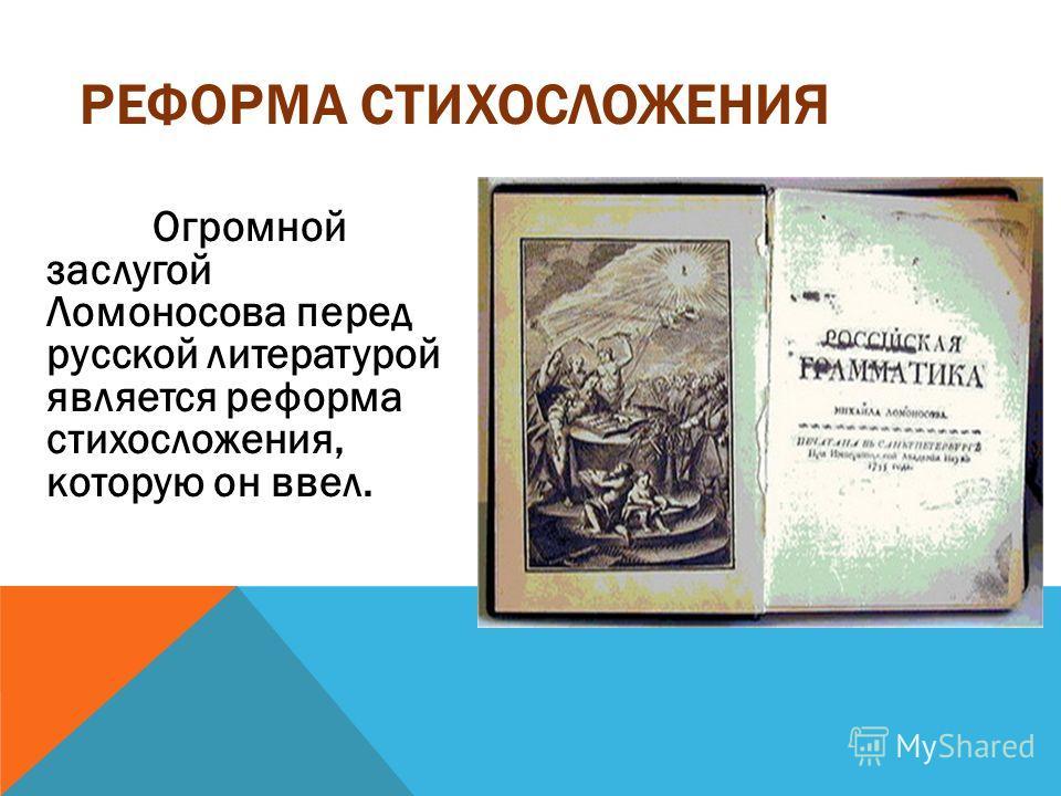 Огромной заслугой Ломоносова перед русской литературой является реформа стихосложения, которую он ввел. РЕФОРМА СТИХОСЛОЖЕНИЯ
