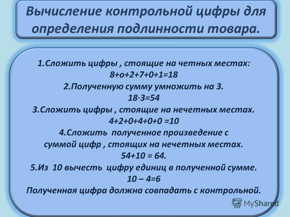 Вычисление контрольной цифры для определения подлинности товара. 1. Сложить цифры, стоящие на четных местах: 8+о+2+7+0+1=18 2. Полученную сумму умножить на 3. 18·3=54 3. Сложить цифры, стоящие на нечетных местах. 4+2+0+4+0+0 =10 4. Сложить полученное