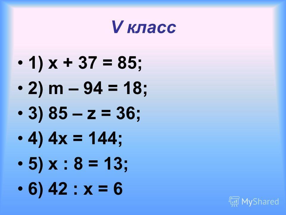 V класс 1) x + 37 = 85; 2) m – 94 = 18; 3) 85 – z = 36; 4) 4x = 144; 5) x : 8 = 13; 6) 42 : x = 6