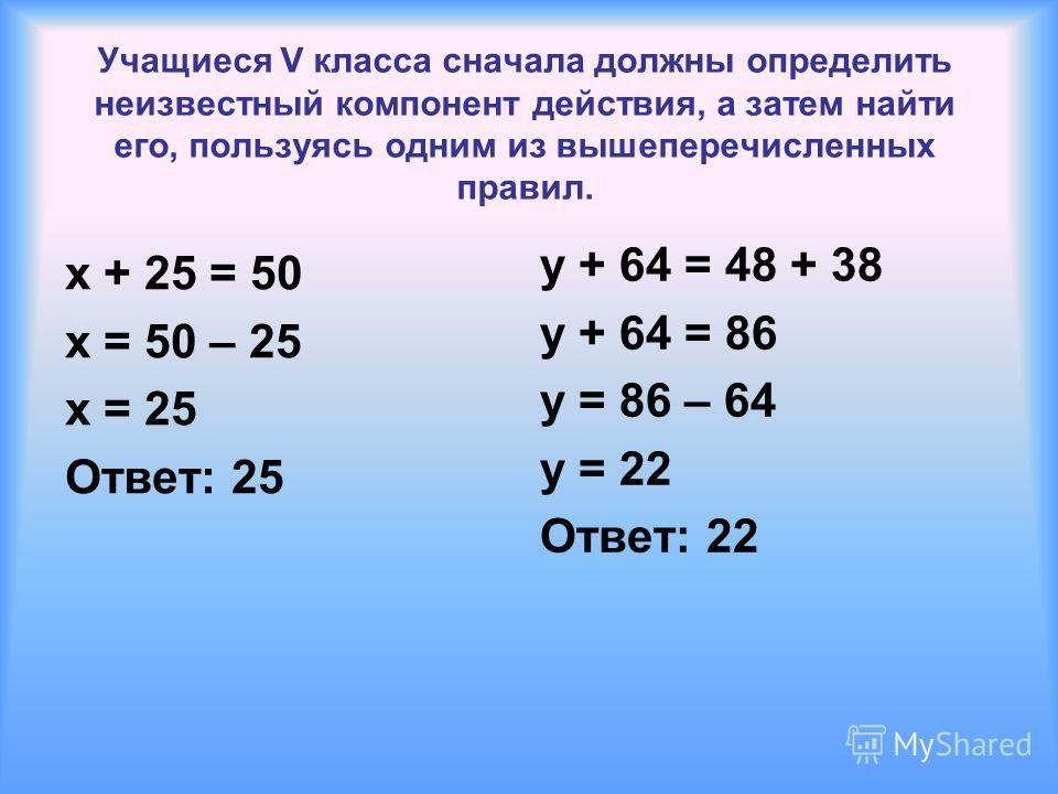 Учащиеся V класса сначала должны определить неизвестный компонент действия, а затем найти его, пользуясь одним из вышеперечисленных правил. x + 25 = 50 x = 50 – 25 x = 25 Ответ: 25 y + 64 = 48 + 38 y + 64 = 86 y = 86 – 64 y = 22 Ответ: 22