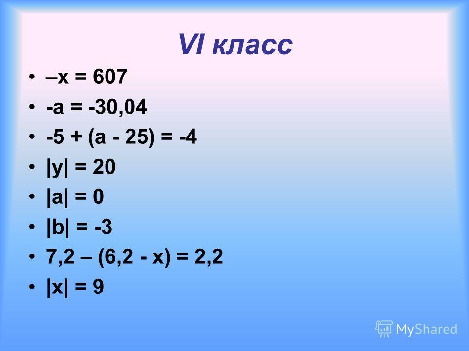 VI класс –x = 607 -а = -30,04 -5 + (а - 25) = -4 |y| = 20 |a| = 0 |b| = -3 7,2 – (6,2 - x) = 2,2 |x| = 9