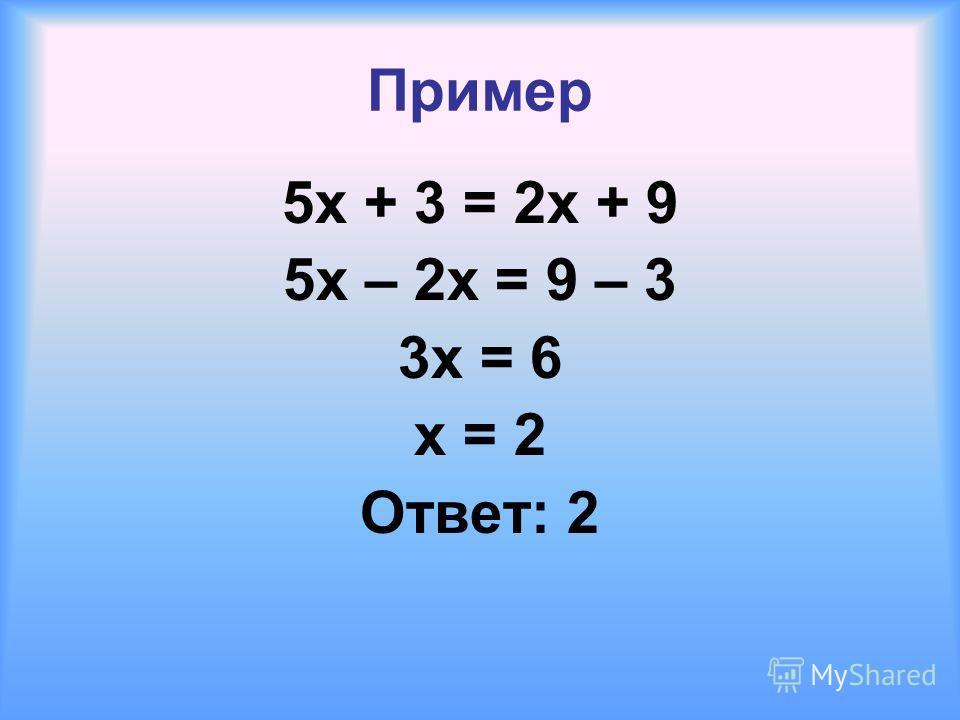 Пример 5 х + 3 = 2 х + 9 5 х – 2 х = 9 – 3 3 х = 6 x = 2 Ответ: 2