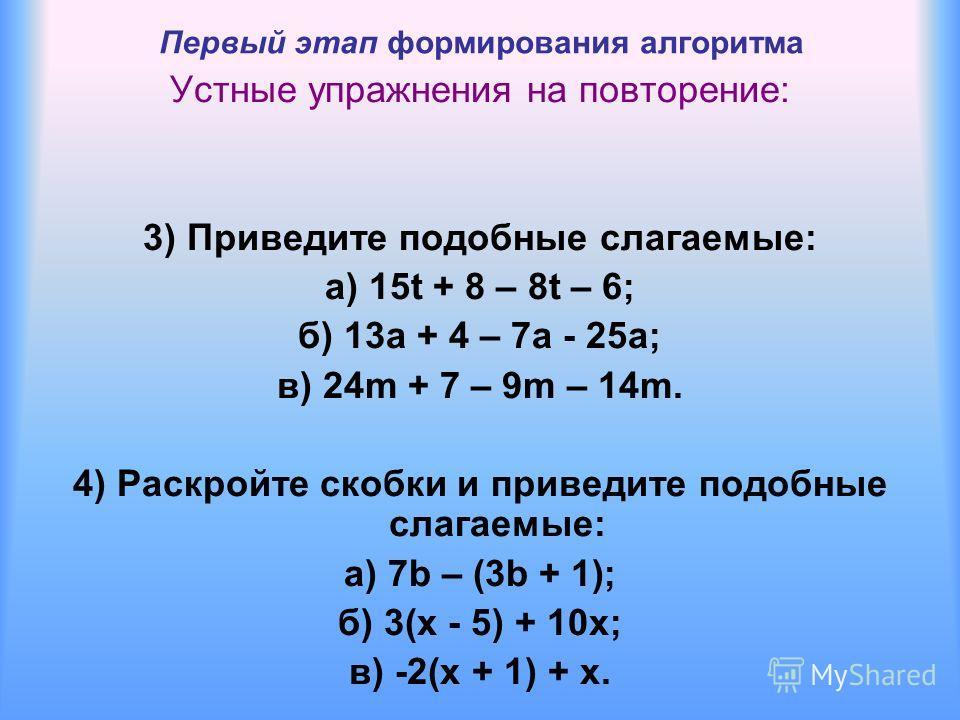 Первый этап формирования алгоритма Устные упражнения на повторение: 3) Приведите подобные слагаемые: а) 15t + 8 – 8t – 6; б) 13a + 4 – 7a - 25a; в) 24m + 7 – 9m – 14m. 4) Раскройте скобки и приведите подобные слагаемые: а) 7b – (3b + 1); б) 3(x - 5)
