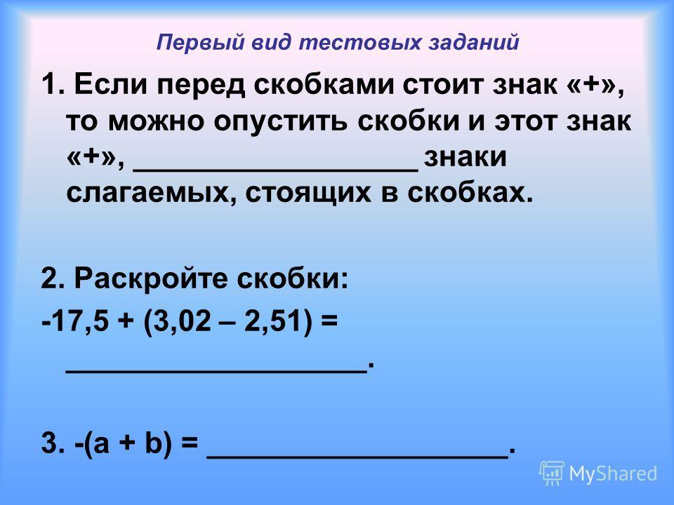 Первый вид тестовых заданий 1. Если перед скобками стоит знак «+», то можно опустить скобки и этот знак «+», _________________ знаки слагаемых, стоящих в скобках. 2. Раскройте скобки: -17,5 + (3,02 – 2,51) = __________________. 3. -(a + b) = ________