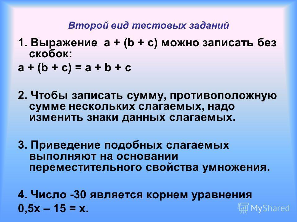 Второй вид тестовых заданий 1. Выражение a + (b + c) можно записать без скобок: a + (b + c) = a + b + c 2. Чтобы записать сумму, противоположную сумме нескольких слагаемых, надо изменить знаки данных слагаемых. 3. Приведение подобных слагаемых выполн