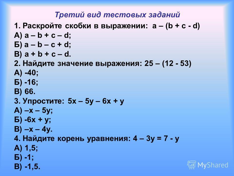 Третий вид тестовых заданий 1. Раскройте скобки в выражении: a – (b + c - d) А) a – b + c – d; Б) a – b – c + d; В) a + b + c – d. 2. Найдите значение выражения: 25 – (12 - 53) А) -40; Б) -16; В) 66. 3. Упростите: 5x – 5y – 6x + y А) –x – 5y; Б) -6x