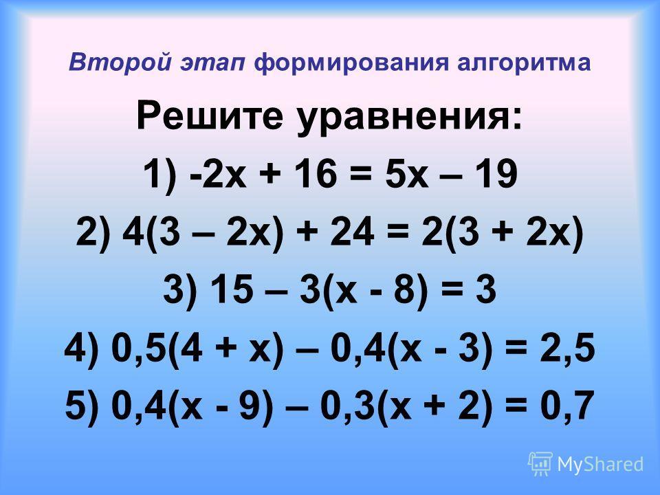 Второй этап формирования алгоритма Решите уравнения: 1) -2x + 16 = 5x – 19 2) 4(3 – 2x) + 24 = 2(3 + 2x) 3) 15 – 3(x - 8) = 3 4) 0,5(4 + x) – 0,4(x - 3) = 2,5 5) 0,4(x - 9) – 0,3(x + 2) = 0,7